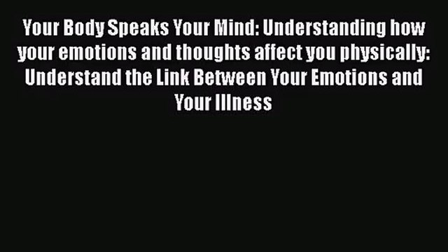 [PDF Download] Your Body Speaks Your Mind: Understanding how your emotions and thoughts affect