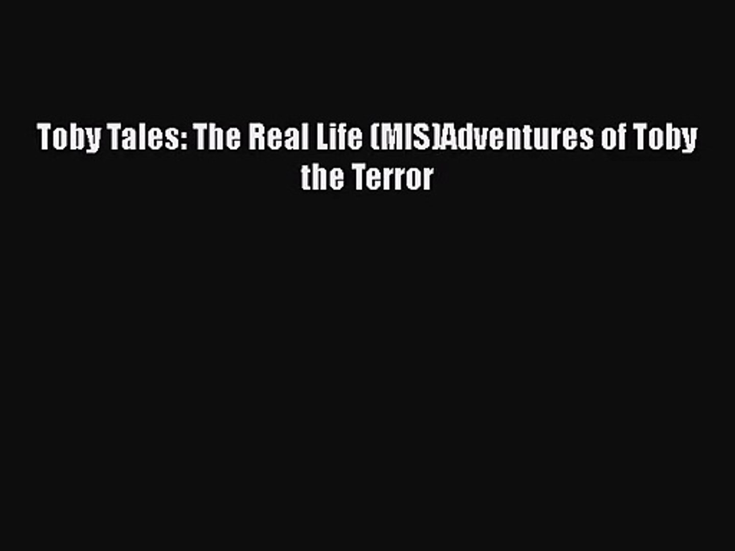 [PDF Download] Toby Tales: The Real Life (MIS)Adventures of Toby the Terror [Download] Full