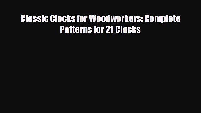 [PDF Download] Classic Clocks for Woodworkers: Complete Patterns for 21 Clocks [Read] Full