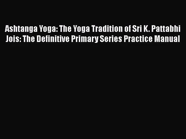 [PDF Download] Ashtanga Yoga: The Yoga Tradition of Sri K. Pattabhi Jois: The Definitive Primary