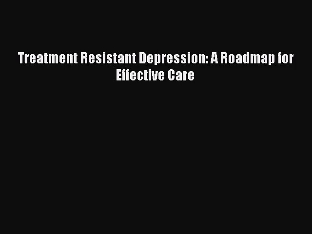 [PDF Download] Treatment Resistant Depression: A Roadmap for Effective Care [Read] Full Ebook
