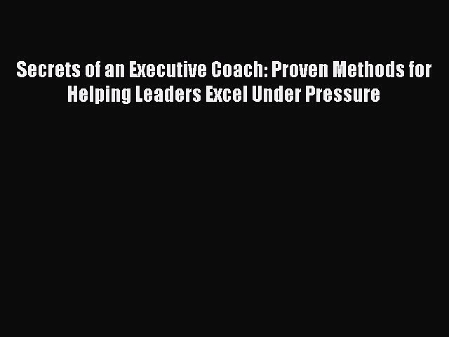 [PDF Download] Secrets of an Executive Coach: Proven Methods for Helping Leaders Excel Under