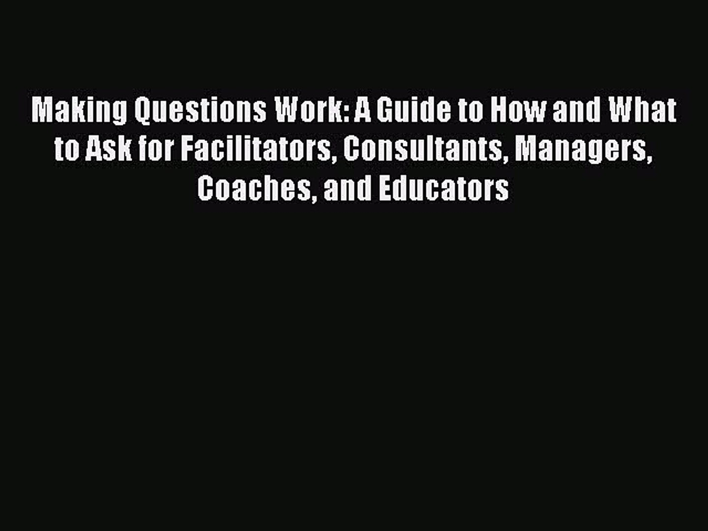 [PDF Download] Making Questions Work: A Guide to How and What to Ask for Facilitators Consultants