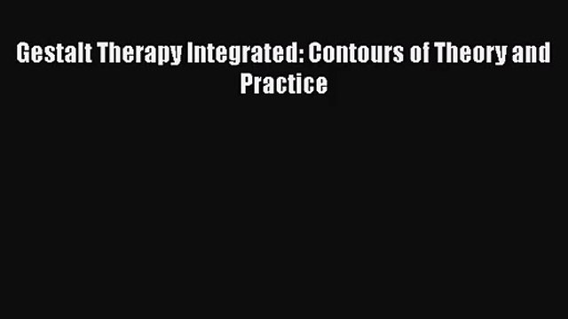 [PDF Download] Gestalt Therapy Integrated: Contours of Theory and Practice [Download] Full