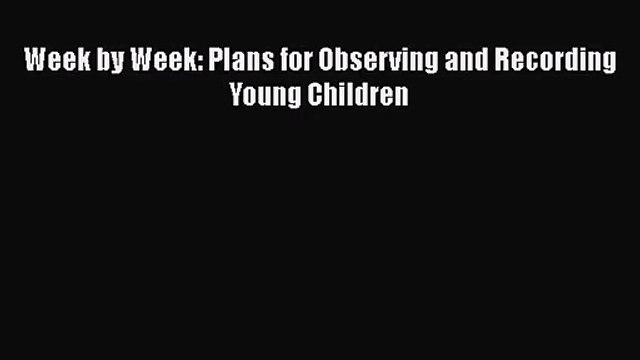 [PDF Download] Week by Week: Plans for Observing and Recording Young Children [Download] Full