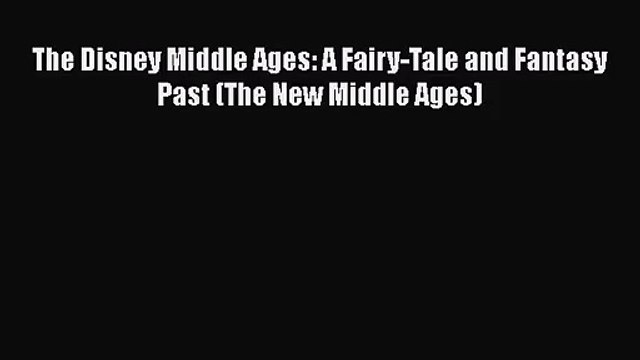 [PDF Download] The Disney Middle Ages: A Fairy-Tale and Fantasy Past (The New Middle Ages)
