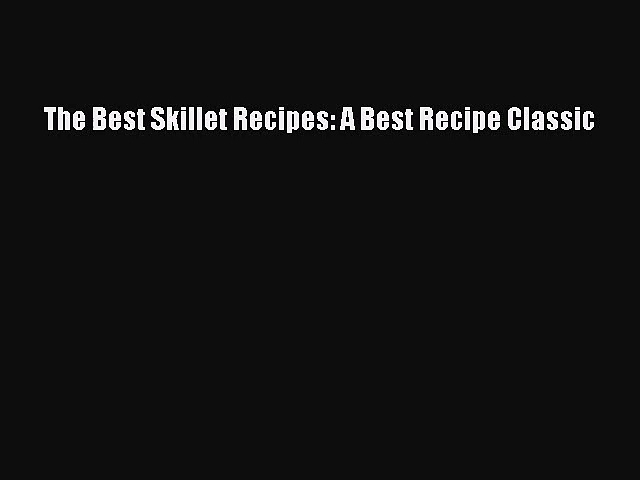 [PDF Download] The Best Skillet Recipes: A Best Recipe Classic [PDF] Online