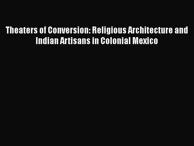 Theaters of Conversion: Religious Architecture and Indian Artisans in Colonial Mexico  Read