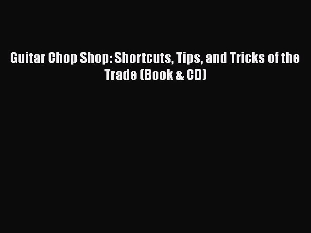 [PDF Download] Guitar Chop Shop: Shortcuts Tips and Tricks of the Trade (Book & CD) [Read]