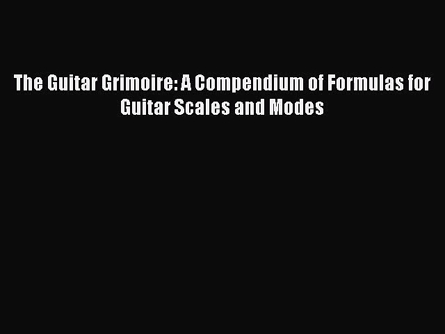 (PDF Download) The Guitar Grimoire: A Compendium of Formulas for Guitar Scales and Modes Download