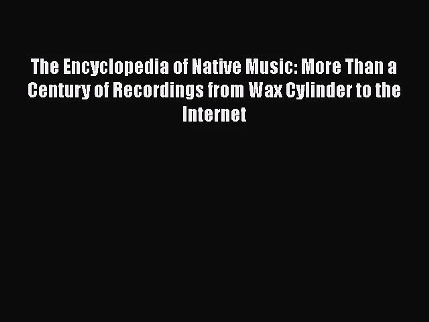 More Than a Century of Recordings from Wax Cylinder to the Internet The Encyclopedia of Native Music