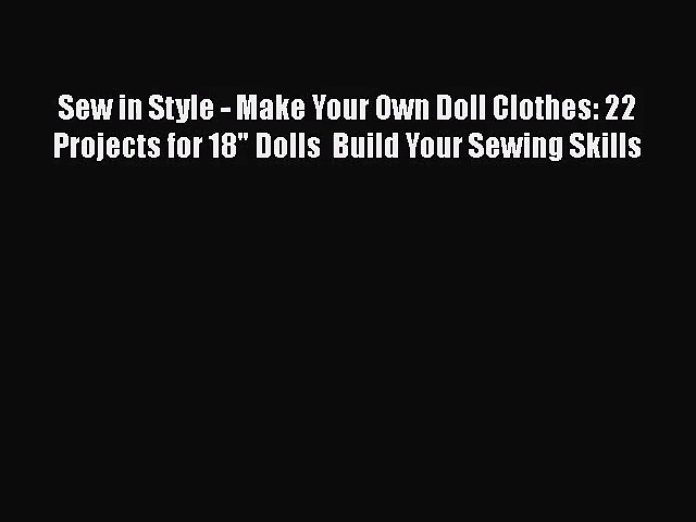 Sew in Style – Make Your Own Doll Clothes: 22 Projects for 18 Dolls  Build Your Sewing Skills