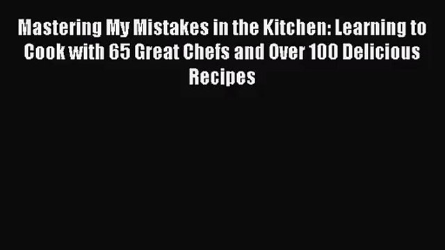 [PDF Download] Mastering My Mistakes in the Kitchen: Learning to Cook with 65 Great Chefs and