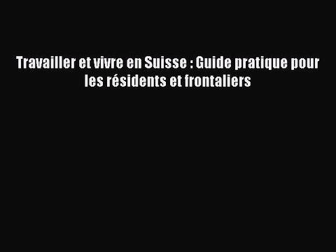 [PDF Télécharger] Travailler et vivre en Suisse : Guide pratique pour les résidents et frontaliers