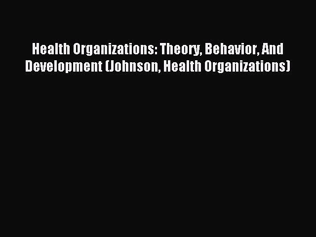 (PDF Download) Health Organizations: Theory Behavior And Development (Johnson Health Organizations)