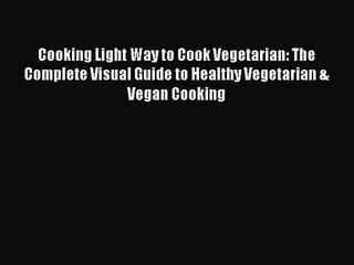 Cooking Light Way to Cook Vegetarian: The Complete Visual Guide to Healthy Vegetarian & Vegan
