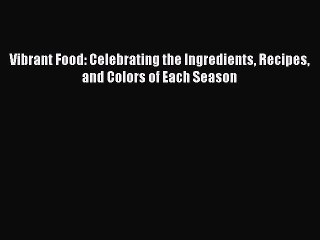 Vibrant Food: Celebrating the Ingredients Recipes and Colors of Each Season Read Online PDF