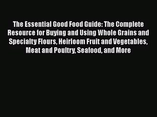 The Essential Good Food Guide: The Complete Resource for Buying and Using Whole Grains and