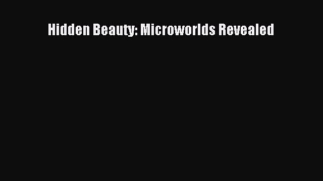 [PDF Download] Hidden Beauty: Microworlds Revealed [PDF] Online
