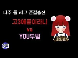 [다주] 다주리그 준결승전! 고3에롤이라니 vs YOU두빔 *3편 (2경기) [롤/LOL]