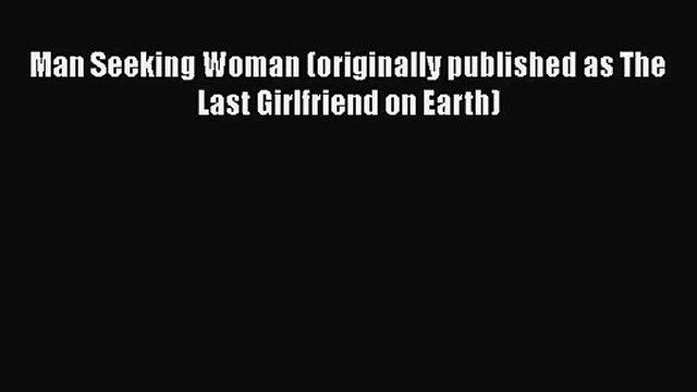 (PDF Download) Man Seeking Woman (originally published as The Last Girlfriend on Earth) Read