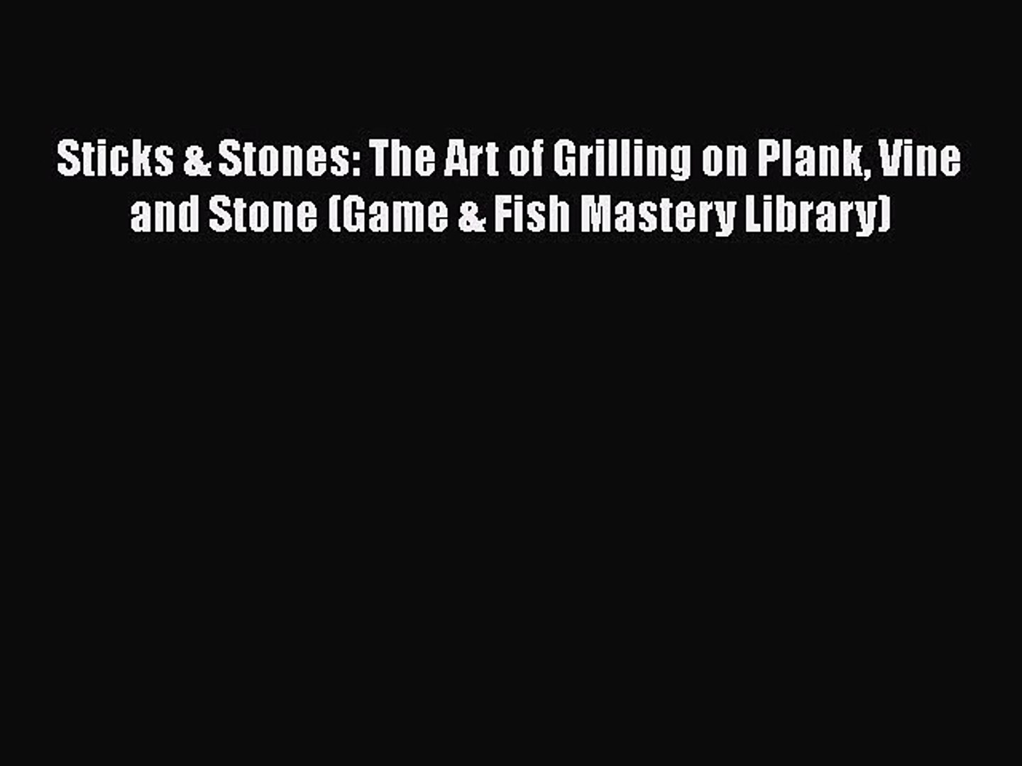 Sticks & Stones: The Art of Grilling on Plank Vine and Stone (Game & Fish Mastery Library)