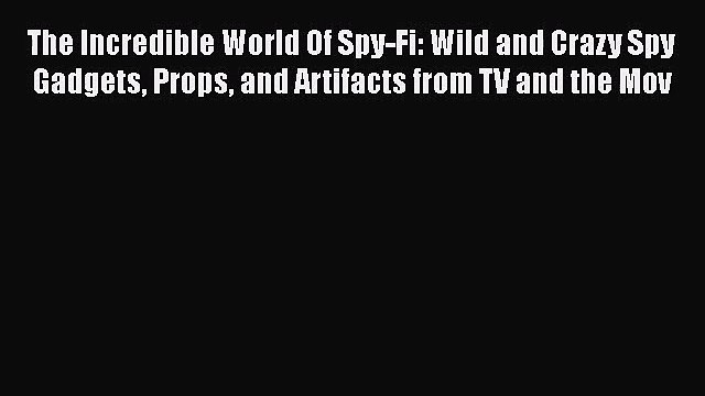 The Incredible World Of Spy-Fi: Wild and Crazy Spy Gadgets Props and Artifacts from TV and