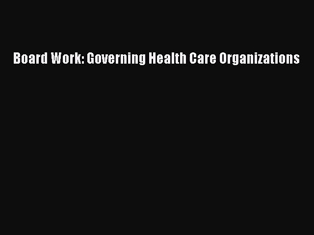 Board Work: Governing Health Care Organizations  Free Books