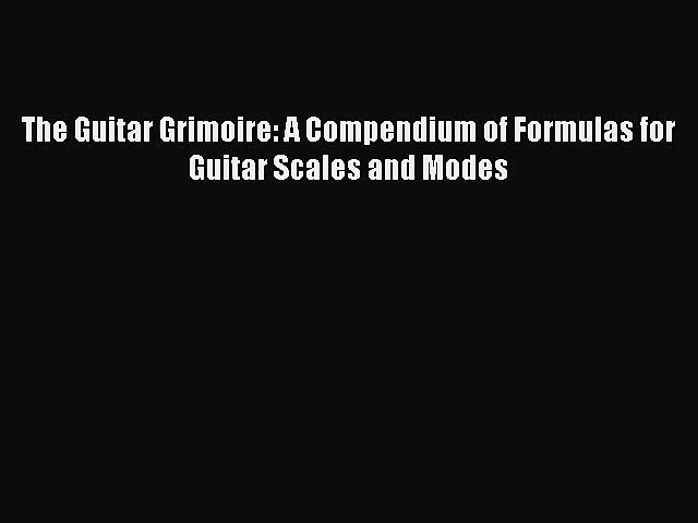(PDF Download) The Guitar Grimoire: A Compendium of Formulas for Guitar Scales and Modes PDF