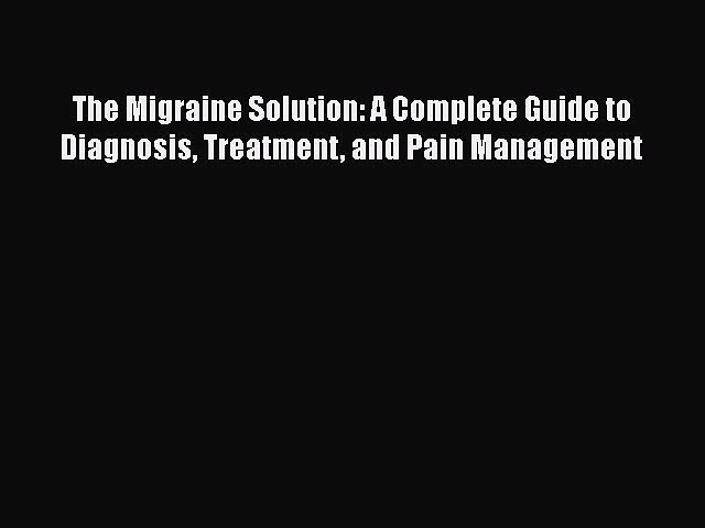 The Migraine Solution: A Complete Guide to Diagnosis Treatment and Pain Management  Free Books
