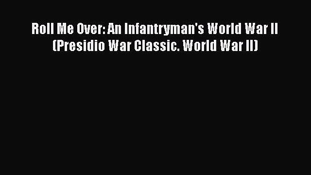 Roll Me Over: An Infantryman's World War II (Presidio War Classic. World War II) Free Download