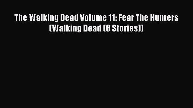 The Walking Dead Volume 11: Fear The Hunters (Walking Dead (6 Stories)) Read Online PDF
