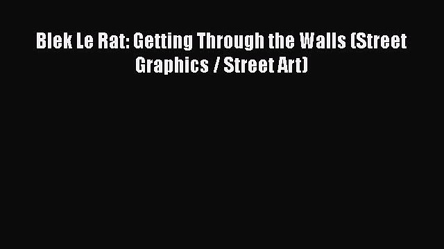 Blek Le Rat: Getting Through the Walls (Street Graphics / Street Art)  Free Books