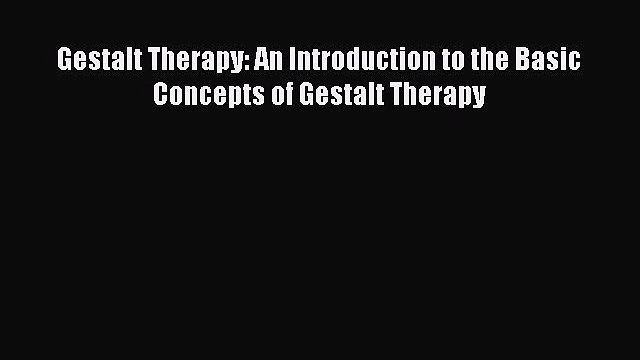 PDF Download Gestalt Therapy: An Introduction to the Basic Concepts of Gestalt Therapy Read
