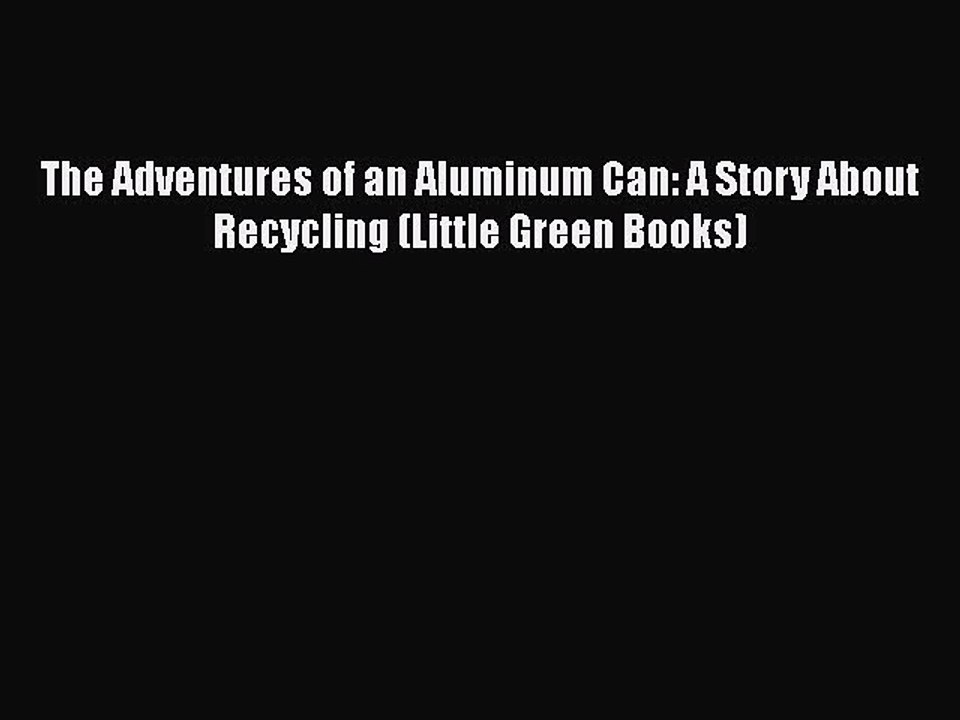 The Adventures of an Aluminum Can A Story About Recycling
