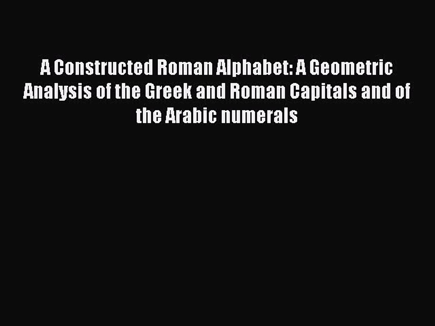 A Constructed Roman Alphabet: A Geometric Analysis of the Greek and Roman  Capitals and of the