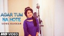 Agar Tum Na Hote HD Video Song Sonu Kakkar 2016 | New Bollywood Songs