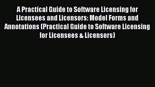 A Practical Guide to Software Licensing for Licensees and Licensors: Model Forms and Annotations