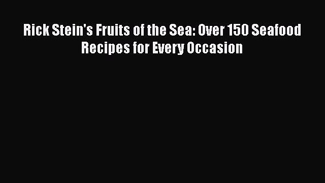 Rick Stein's Fruits of the Sea: Over 150 Seafood Recipes for Every Occasion  Free Books