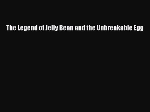 The Legend of Jelly Bean and the Unbreakable Egg  Free Books