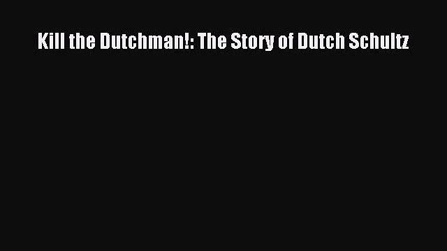 (PDF Download) Kill the Dutchman!: The Story of Dutch Schultz PDF