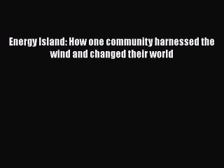 Energy Island How One Community Harnessed the Wind and Changed their World