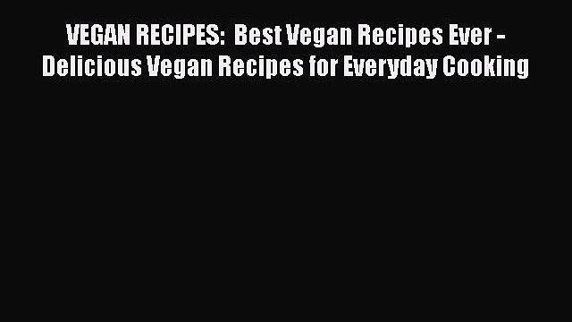 VEGAN RECIPES:  Best Vegan Recipes Ever - Delicious Vegan Recipes for Everyday Cooking  Free
