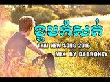 Khmer New Remix 2016 [ THAI SONG ] ខ្ទមធ្វើចិត្ត - REMIX - DJ BRONEY 2016