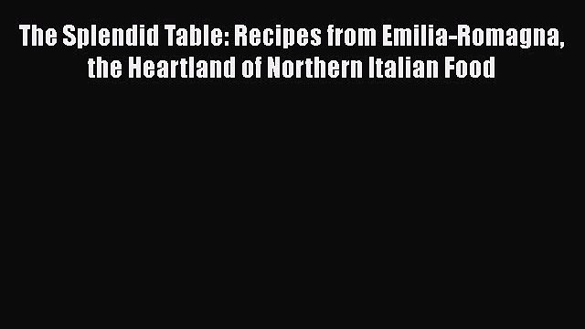 The Splendid Table: Recipes from Emilia-Romagna the Heartland of Northern Italian Food Read