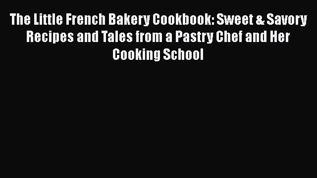 The Little French Bakery Cookbook: Sweet & Savory Recipes and Tales from a Pastry Chef and