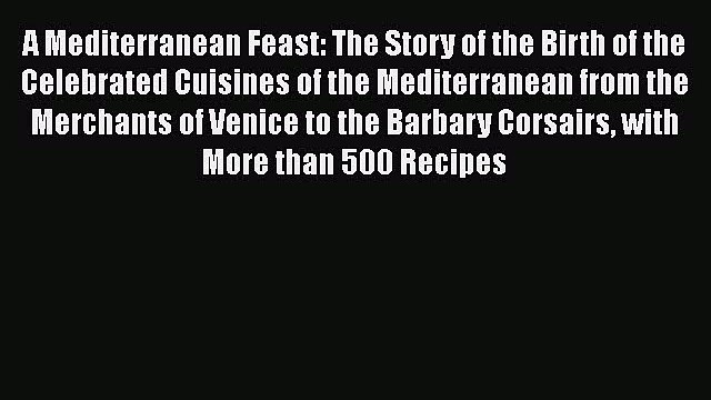 A Mediterranean Feast: The Story of the Birth of the Celebrated Cuisines of the Mediterranean