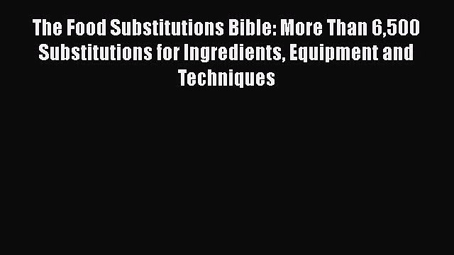 The Food Substitutions Bible: More Than 6500 Substitutions for Ingredients Equipment and Techniques