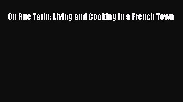 On Rue Tatin: Living and Cooking in a French Town  Read Online Book