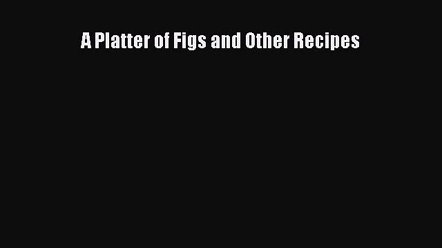 A Platter of Figs and Other Recipes  Free Books